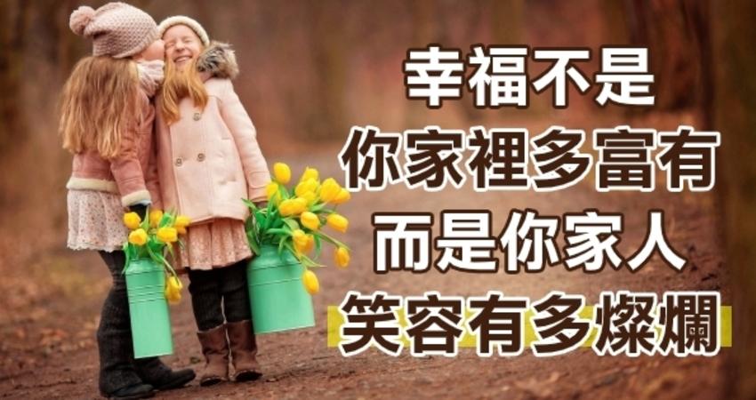幸福不是你家裡多富有,而是你家人的笑容多燦爛!